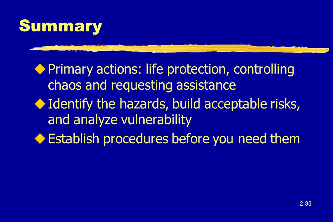 2-33 uPrimary actions: life protection, controlling chaos and requesting assistance uIdentify the hazards, build acceptable risks, and analyze vulnerability uEstablish procedures before you need them Summary