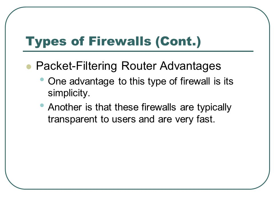 Types of Firewalls (Cont.) Packet-Filtering Router Advantages One advantage to this type of firewall is its simplicity. Another is that these firewall