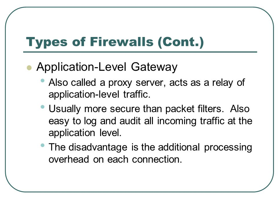 Types of Firewalls (Cont.) Application-Level Gateway Also called a proxy server, acts as a relay of application-level traffic. Usually more secure tha