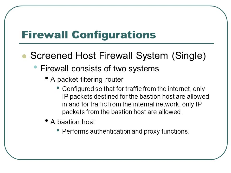 Firewall Configurations Screened Host Firewall System (Single) Firewall consists of two systems A packet-filtering router Configured so that for traff