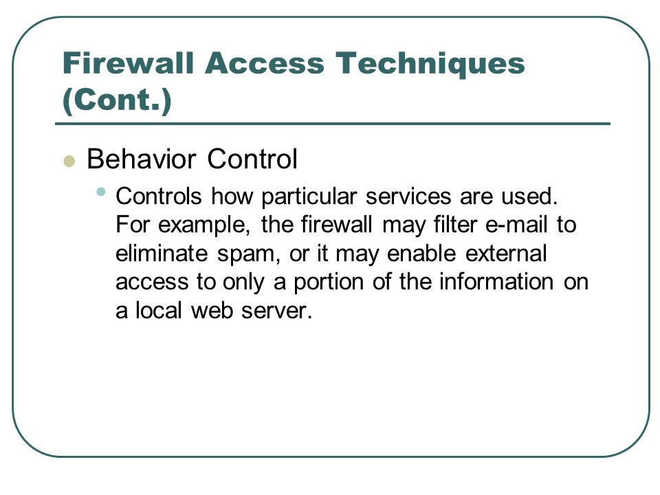 Firewall Access Techniques (Cont.) Behavior Control Controls how particular services are used. For example, the firewall may filter e-mail to eliminat