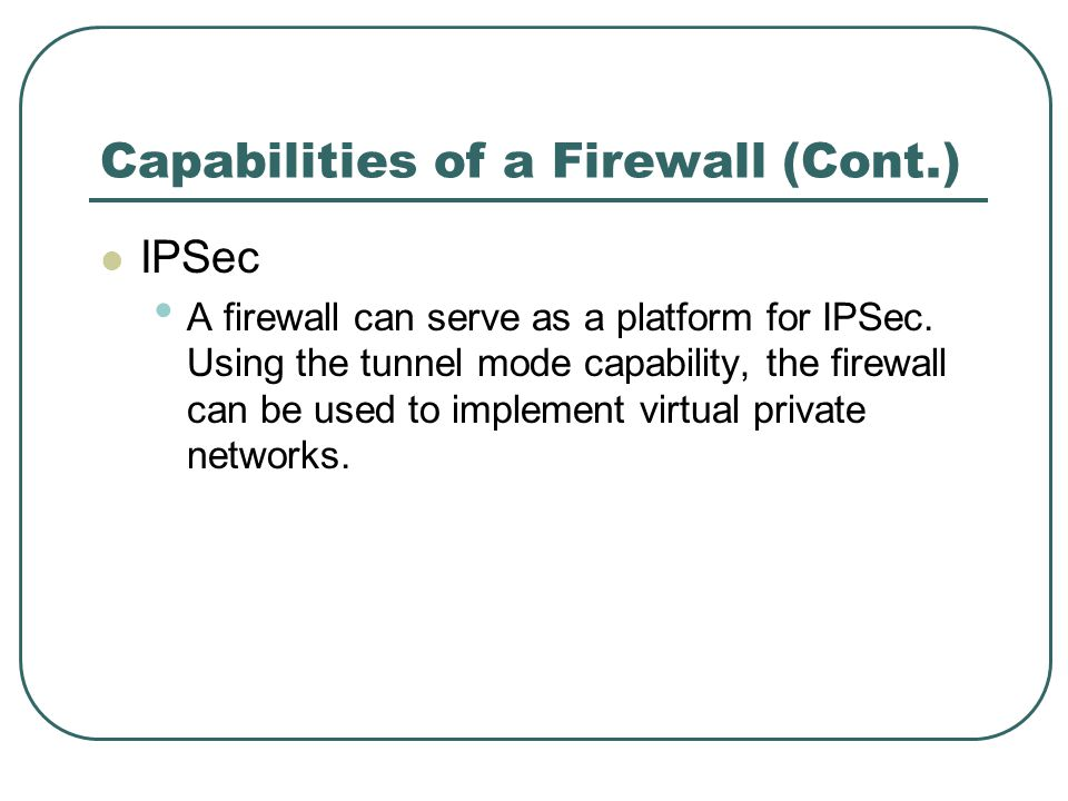Capabilities of a Firewall (Cont.) IPSec A firewall can serve as a platform for IPSec. Using the tunnel mode capability, the firewall can be used to i