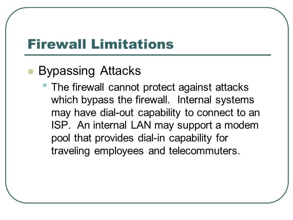 Firewall Limitations Bypassing Attacks The firewall cannot protect against attacks which bypass the firewall. Internal systems may have dial-out capab