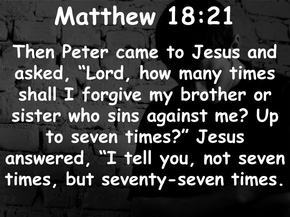 Matthew 18:21 Then Peter came to Jesus and asked, Lord, how many times shall I forgive my brother or sister who sins against me.