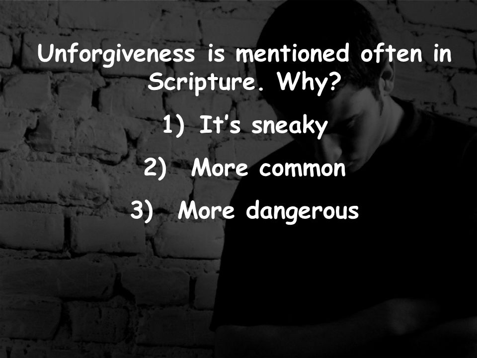 Unforgiveness is mentioned often in Scripture. Why 1)It's sneaky 2)More common 3)More dangerous