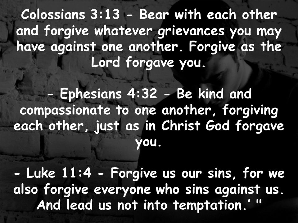 Matthew 6:14-15 - For if you forgive men when they sin against you, your heavenly Father will also forgive you.