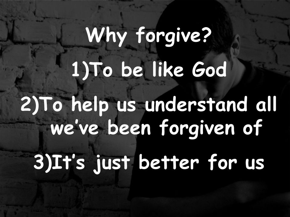 Forgiveness brings 1)Freedom Matthew 18:27 2) Closure 3) Life Colossians 2:13 -When you were dead in your sins and in the uncircumcision of your flesh, God made you alive with Christ.