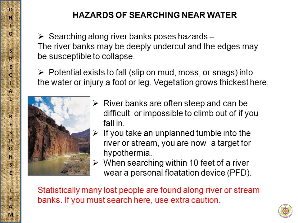  Searching along river banks poses hazards – The river banks may be deeply undercut and the edges may be susceptible to collapse.
