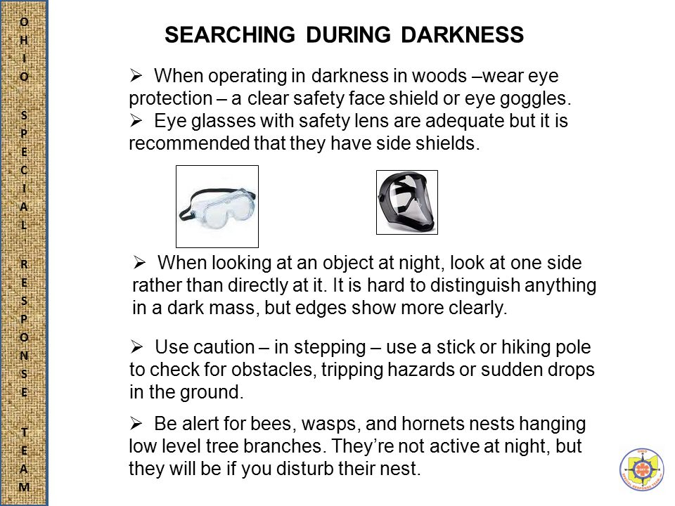 SEARCHING DURING DARKNESS  When operating in darkness in woods –wear eye protection – a clear safety face shield or eye goggles.