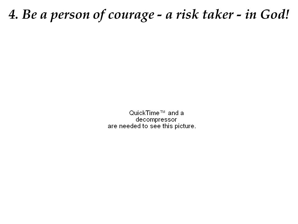4. Be a person of courage - a risk taker - in God!
