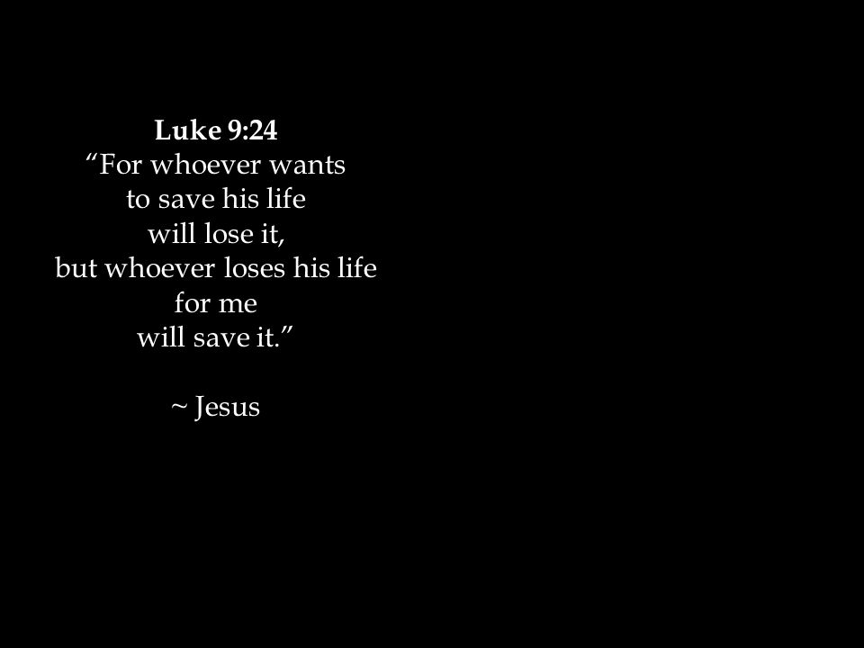 Luke 9:24 For whoever wants to save his life will lose it, but whoever loses his life for me will save it. ~ Jesus