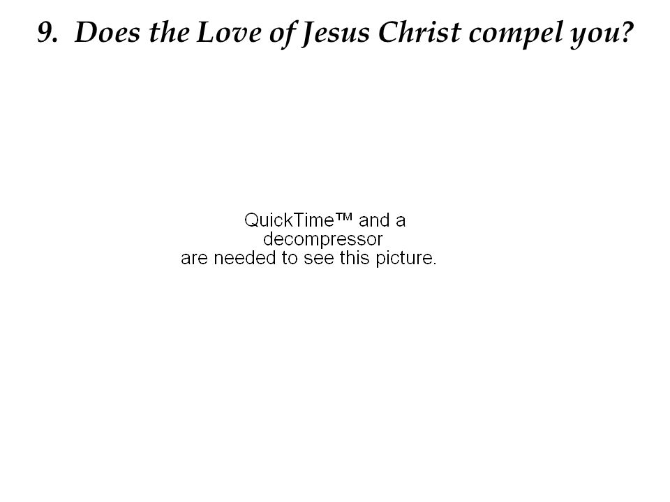 9. Does the Love of Jesus Christ compel you?