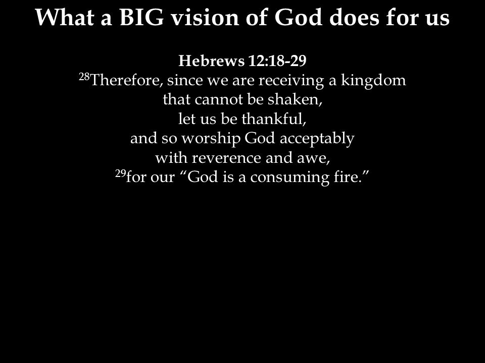 What a BIG vision of God does for us Hebrews 12:18-29 28 Therefore, since we are receiving a kingdom that cannot be shaken, let us be thankful, and so