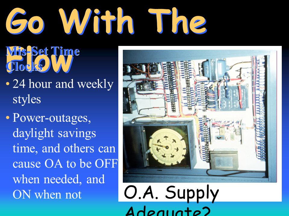 O.A. Supply Adequate? Go With The Flow Mis-Set Time Clocks 24 hour and weekly styles Power-outages, daylight savings time, and others can cause OA to