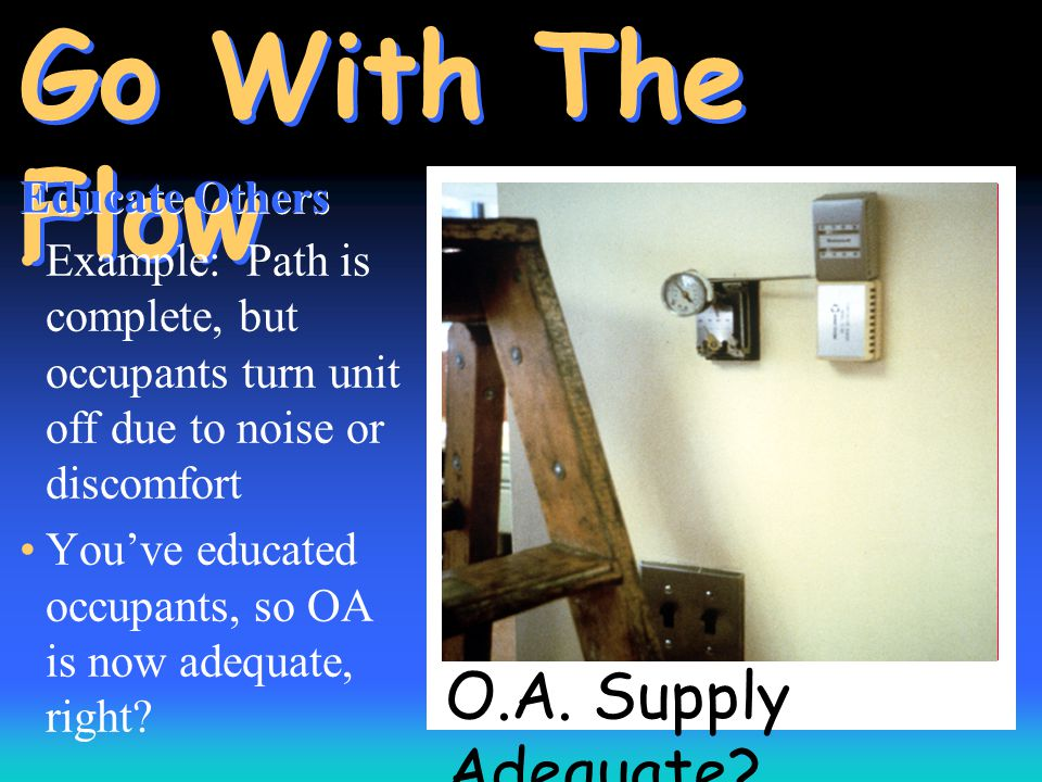 O.A. Supply Adequate? Go With The Flow Educate Others Example: Path is complete, but occupants turn unit off due to noise or discomfort You've educate