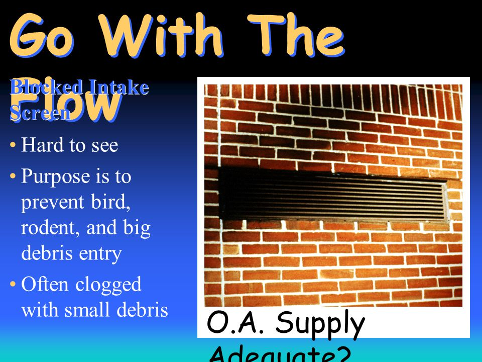 O.A. Supply Adequate? Go With The Flow Blocked Intake Screen Hard to see Purpose is to prevent bird, rodent, and big debris entry Often clogged with s