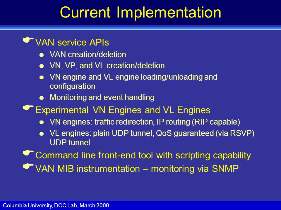 Columbia University, DCC Lab, March 2000 Current Implementation  VAN service APIs  VAN creation/deletion  VN, VP, and VL creation/deletion  VN engine and VL engine loading/unloading and configuration  Monitoring and event handling  Experimental VN Engines and VL Engines  VN engines: traffic redirection, IP routing (RIP capable)  VL engines: plain UDP tunnel, QoS guaranteed (via RSVP) UDP tunnel  Command line front-end tool with scripting capability  VAN MIB instrumentation – monitoring via SNMP