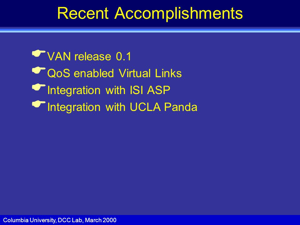 Columbia University, DCC Lab, March 2000 Recent Accomplishments  VAN release 0.1  QoS enabled Virtual Links  Integration with ISI ASP  Integration with UCLA Panda