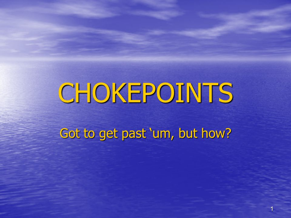 1 CHOKEPOINTS Got to get past 'um, but how?