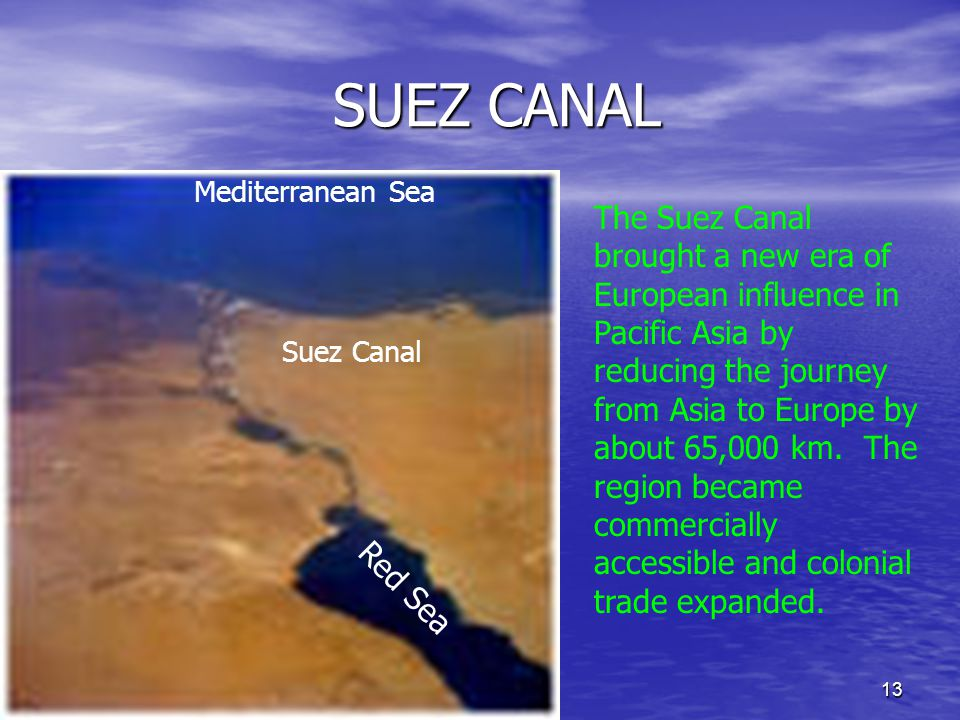 13 SUEZ CANAL SUEZ CANAL Red Sea Mediterranean Sea Suez Canal The Suez Canal brought a new era of European influence in Pacific Asia by reducing the journey from Asia to Europe by about 65,000 km.