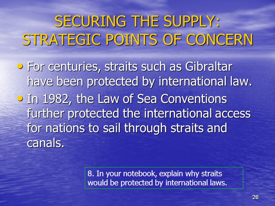 26 SECURING THE SUPPLY: STRATEGIC POINTS OF CONCERN For centuries, straits such as Gibraltar have been protected by international law.