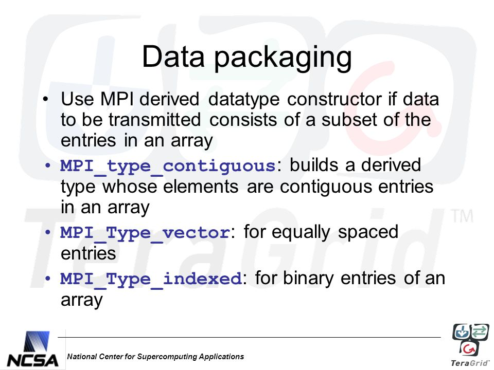 National Center for Supercomputing Applications Data packaging Use MPI derived datatype constructor if data to be transmitted consists of a subset of the entries in an array MPI_type_contiguous : builds a derived type whose elements are contiguous entries in an array MPI_Type_vector : for equally spaced entries MPI_Type_indexed : for binary entries of an array