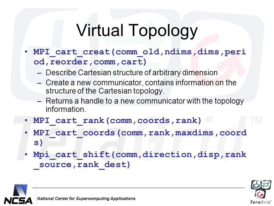 National Center for Supercomputing Applications Virtual Topology MPI_cart_creat(comm_old,ndims,dims,peri od,reorder,comm,cart) –Describe Cartesian structure of arbitrary dimension –Create a new communicator, contains information on the structure of the Cartesian topology.