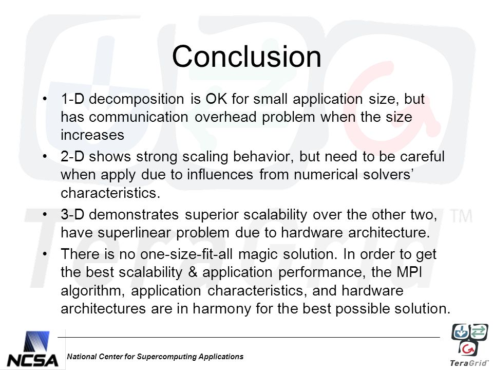 National Center for Supercomputing Applications Conclusion 1-D decomposition is OK for small application size, but has communication overhead problem when the size increases 2-D shows strong scaling behavior, but need to be careful when apply due to influences from numerical solvers' characteristics.