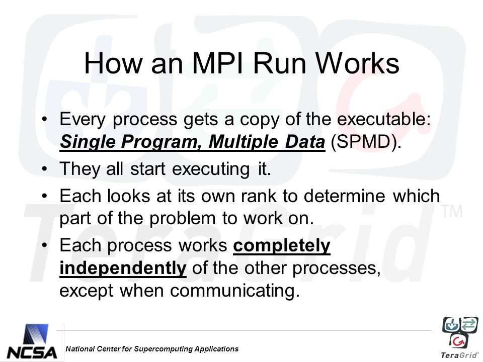 National Center for Supercomputing Applications How an MPI Run Works Every process gets a copy of the executable: Single Program, Multiple Data (SPMD).