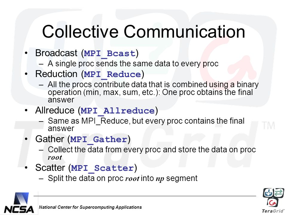 National Center for Supercomputing Applications Collective Communication Broadcast ( MPI_Bcast ) –A single proc sends the same data to every proc Reduction ( MPI_Reduce ) –All the procs contribute data that is combined using a binary operation (min, max, sum, etc.): One proc obtains the final answer Allreduce ( MPI_Allreduce ) –Same as MPI_Reduce, but every proc contains the final answer Gather ( MPI_Gather ) –Collect the data from every proc and store the data on proc root Scatter ( MPI_Scatter ) –Split the data on proc root into np segment