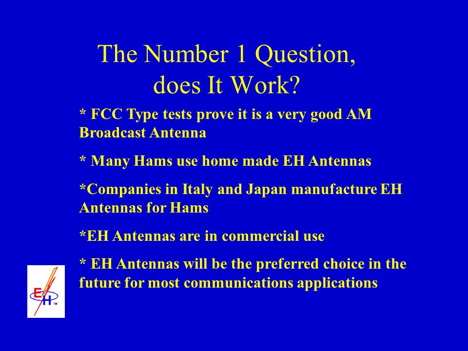The Number 1 Question, does It Work? * FCC Type tests prove it is a very good AM Broadcast Antenna * Many Hams use home made EH Antennas *Companies in