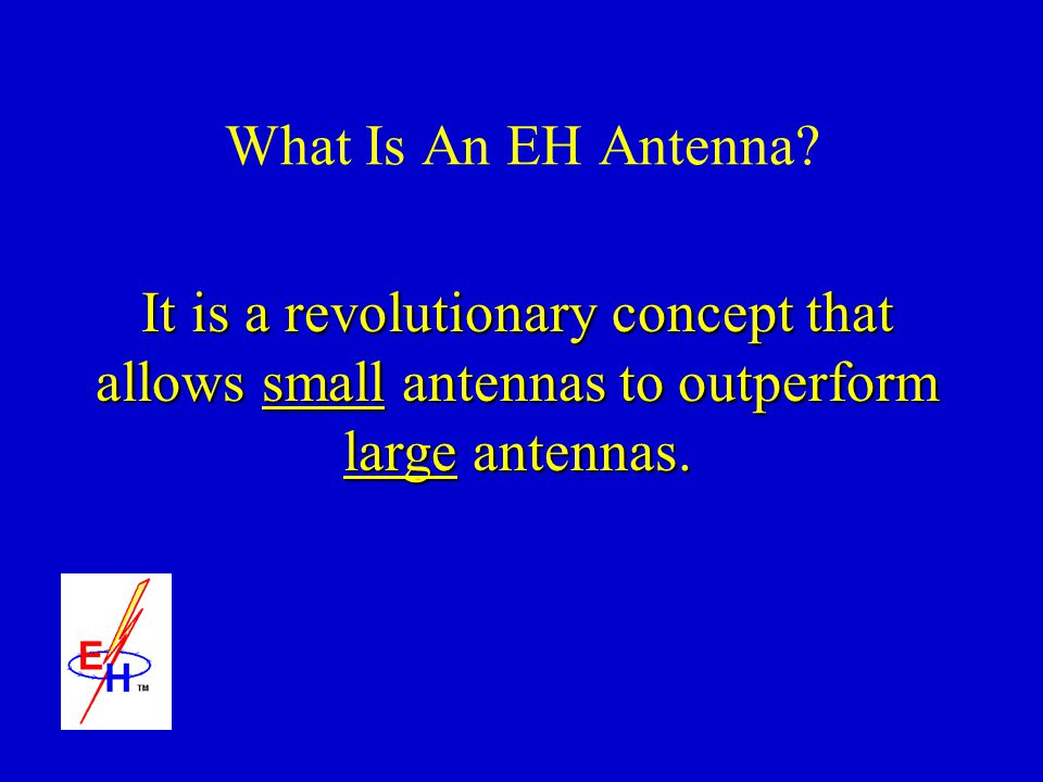 What Is An EH Antenna? It is a revolutionary concept that allows small antennas to outperform large antennas.