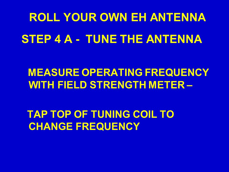 ROLL YOUR OWN EH ANTENNA STEP 4 A - TUNE THE ANTENNA MEASURE OPERATING FREQUENCY WITH FIELD STRENGTH METER – TAP TOP OF TUNING COIL TO CHANGE FREQUENC