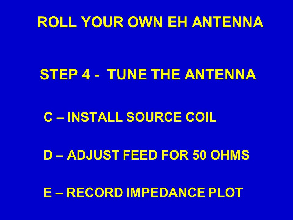 ROLL YOUR OWN EH ANTENNA STEP 4 - TUNE THE ANTENNA C – INSTALL SOURCE COIL D – ADJUST FEED FOR 50 OHMS E – RECORD IMPEDANCE PLOT