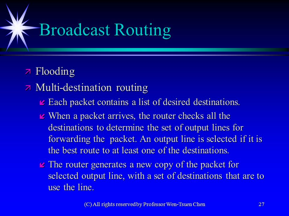 (C) All rights reserved by Professor Wen-Tsuen Chen27 Broadcast Routing ä Flooding ä Multi-destination routing í Each packet contains a list of desired destinations.