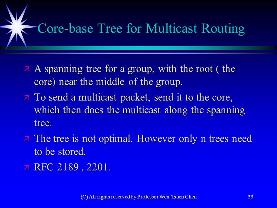 (C) All rights reserved by Professor Wen-Tsuen Chen33 Core-base Tree for Multicast Routing ä A spanning tree for a group, with the root ( the core) near the middle of the group.