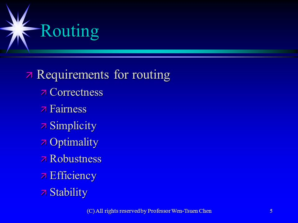 (C) All rights reserved by Professor Wen-Tsuen Chen5 Routing ä Requirements for routing ä Correctness ä Fairness ä Simplicity ä Optimality ä Robustness ä Efficiency ä Stability