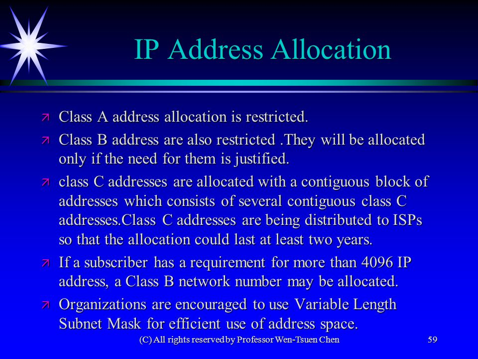 (C) All rights reserved by Professor Wen-Tsuen Chen59 IP Address Allocation ä Class A address allocation is restricted. ä Class B address are also res