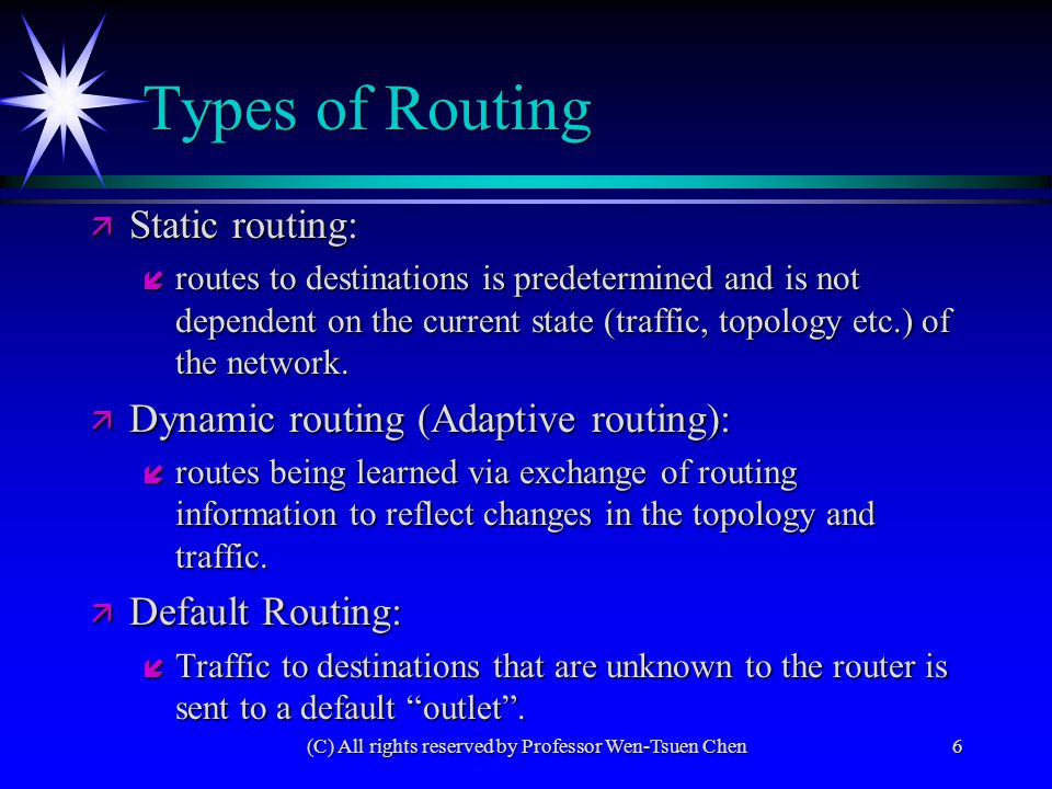 (C) All rights reserved by Professor Wen-Tsuen Chen6 Types of Routing ä Static routing: í routes to destinations is predetermined and is not dependent