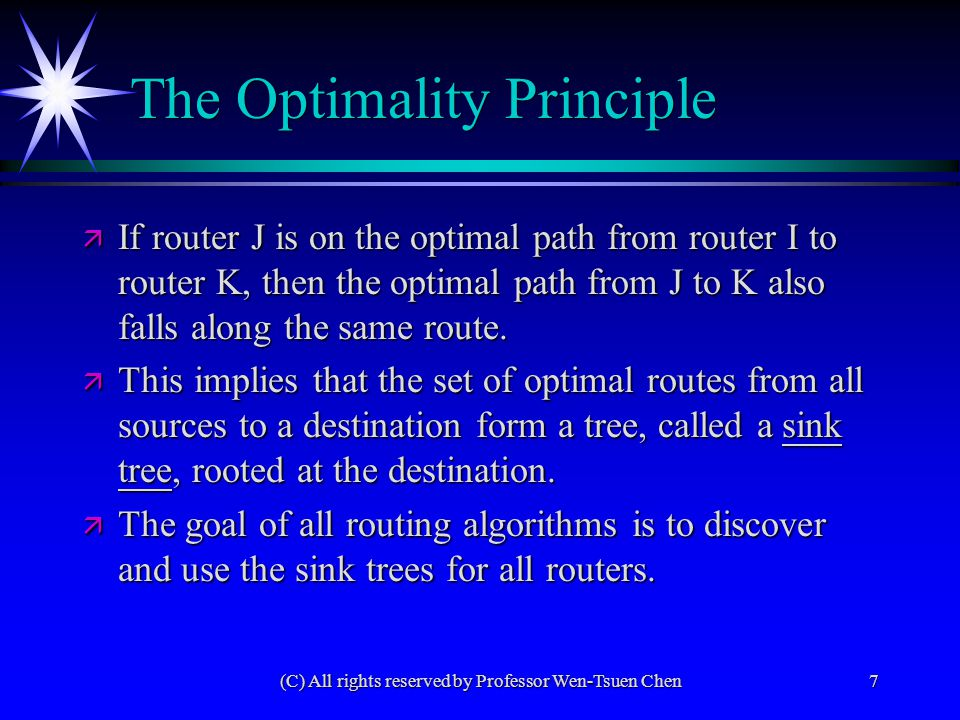 (C) All rights reserved by Professor Wen-Tsuen Chen7 The Optimality Principle ä If router J is on the optimal path from router I to router K, then the optimal path from J to K also falls along the same route.