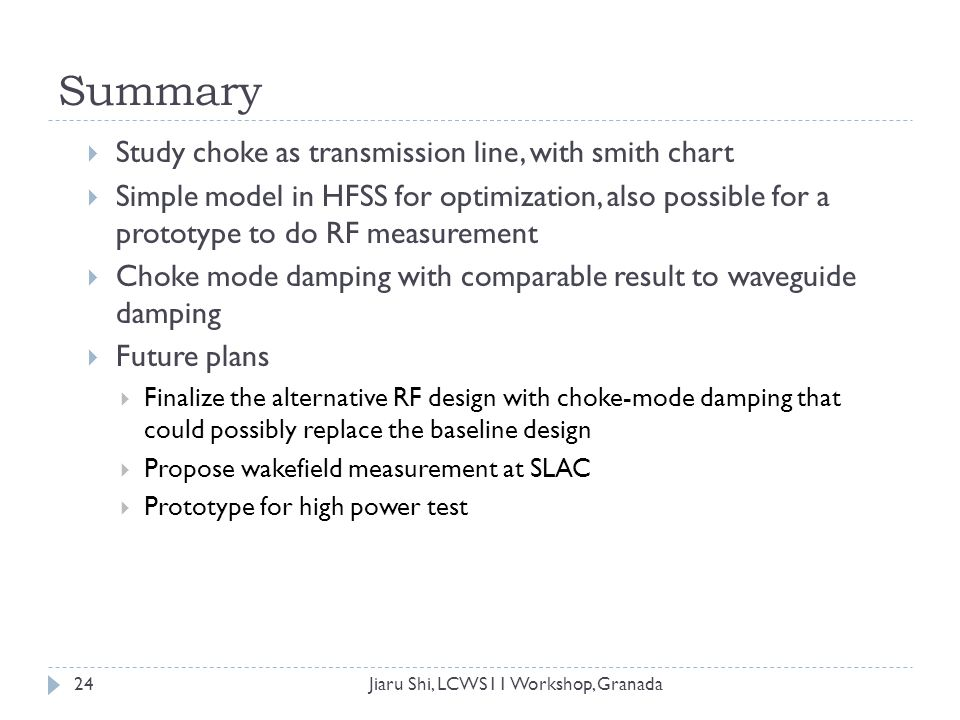 Summary Jiaru Shi, LCWS11 Workshop, Granada  Study choke as transmission line, with smith chart  Simple model in HFSS for optimization, also possible for a prototype to do RF measurement  Choke mode damping with comparable result to waveguide damping  Future plans  Finalize the alternative RF design with choke-mode damping that could possibly replace the baseline design  Propose wakefield measurement at SLAC  Prototype for high power test 24