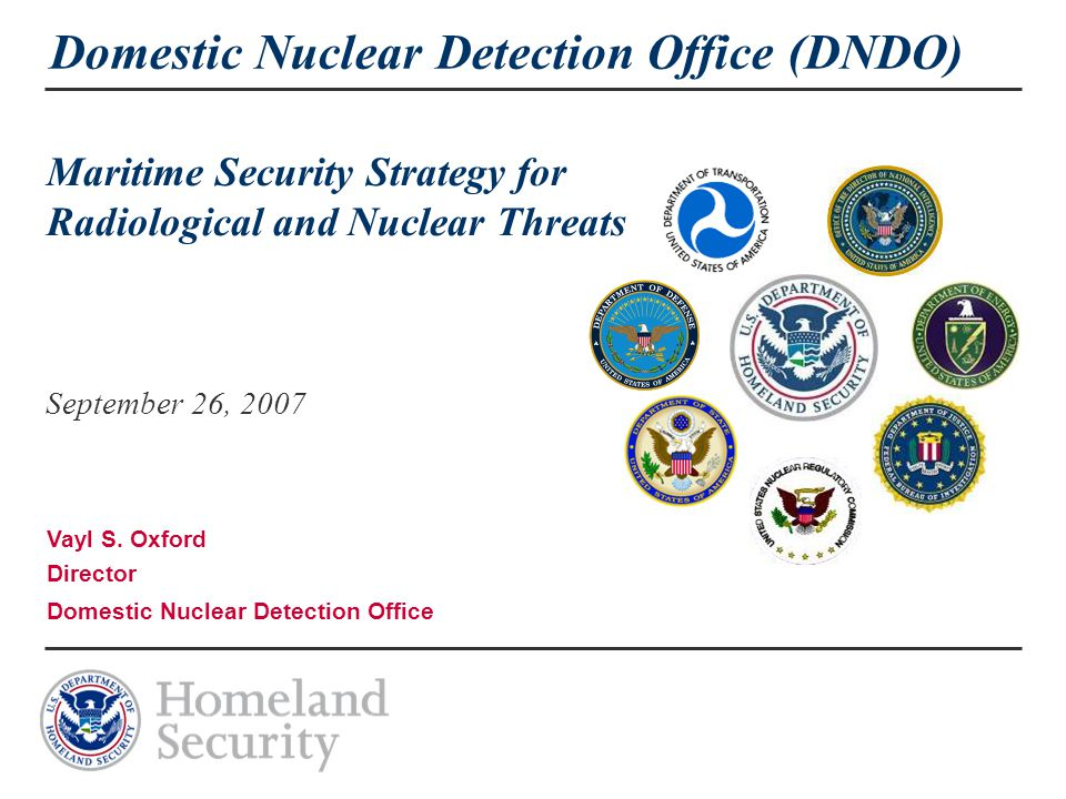 Domestic Nuclear Detection Office (DNDO) Maritime Security Strategy for Radiological and Nuclear Threats September 26, 2007 Vayl S.