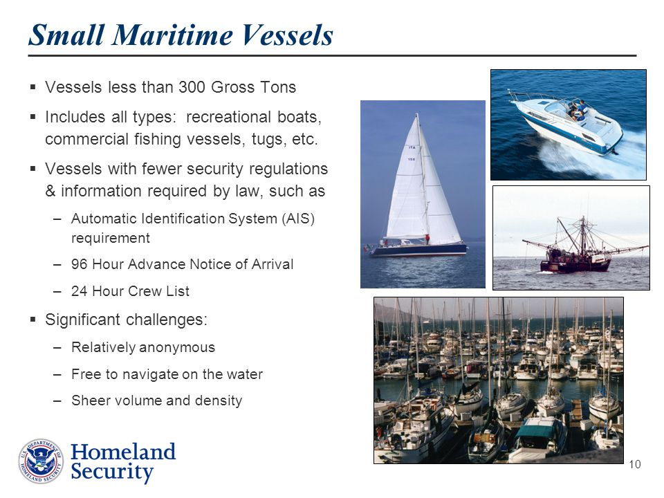 10  Vessels less than 300 Gross Tons  Includes all types: recreational boats, commercial fishing vessels, tugs, etc.  Vessels with fewer security r