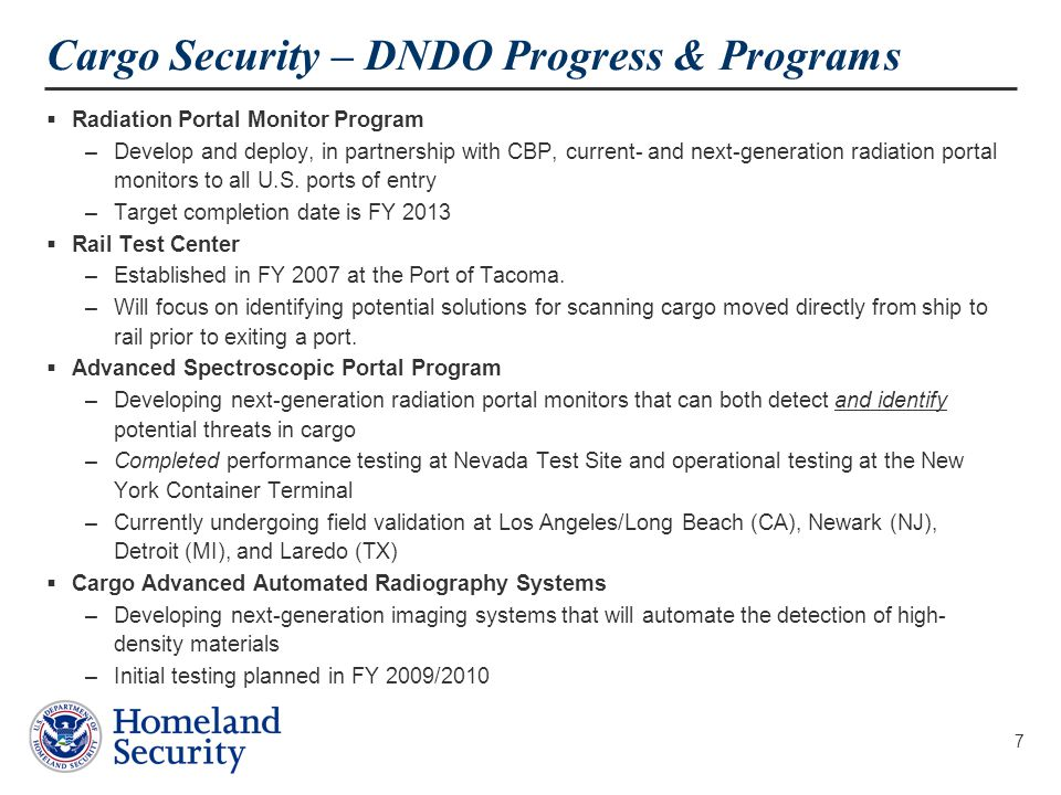 7 Cargo Security – DNDO Progress & Programs  Radiation Portal Monitor Program –Develop and deploy, in partnership with CBP, current- and next-generation radiation portal monitors to all U.S.