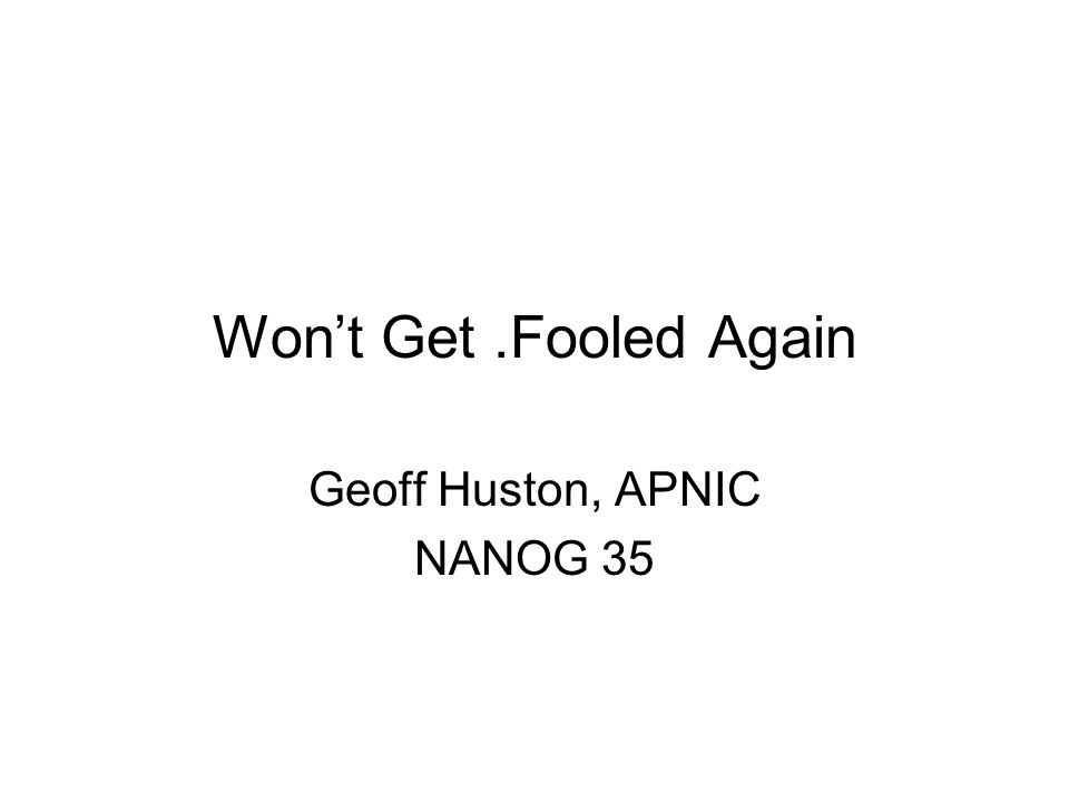 Won't Get.Fooled Again Geoff Huston, APNIC NANOG 35