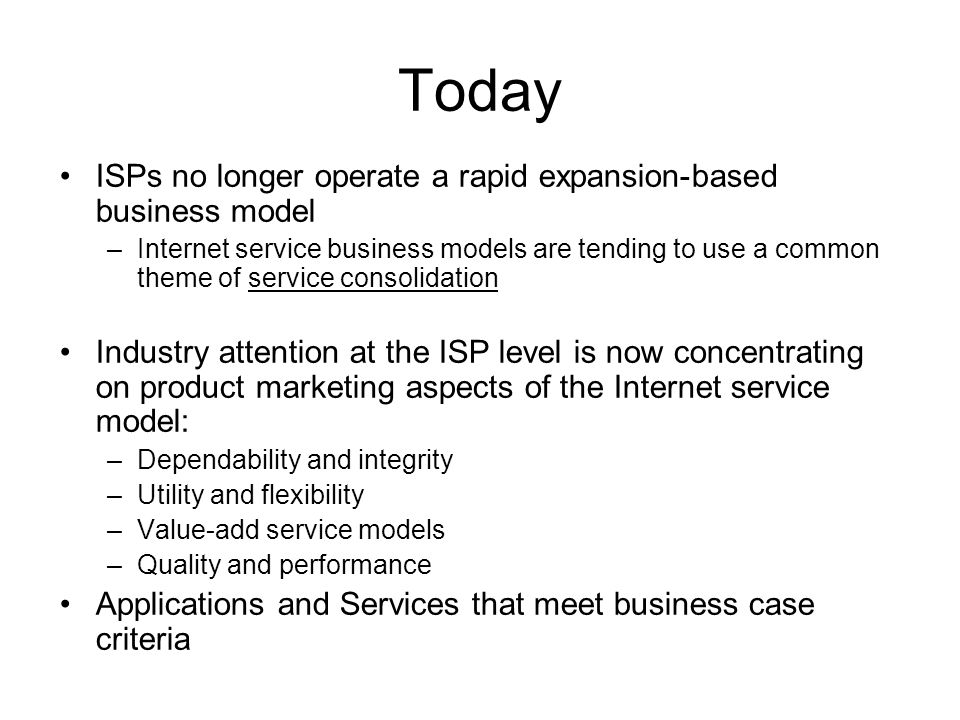 Today ISPs no longer operate a rapid expansion-based business model –Internet service business models are tending to use a common theme of service consolidation Industry attention at the ISP level is now concentrating on product marketing aspects of the Internet service model: –Dependability and integrity –Utility and flexibility –Value-add service models –Quality and performance Applications and Services that meet business case criteria