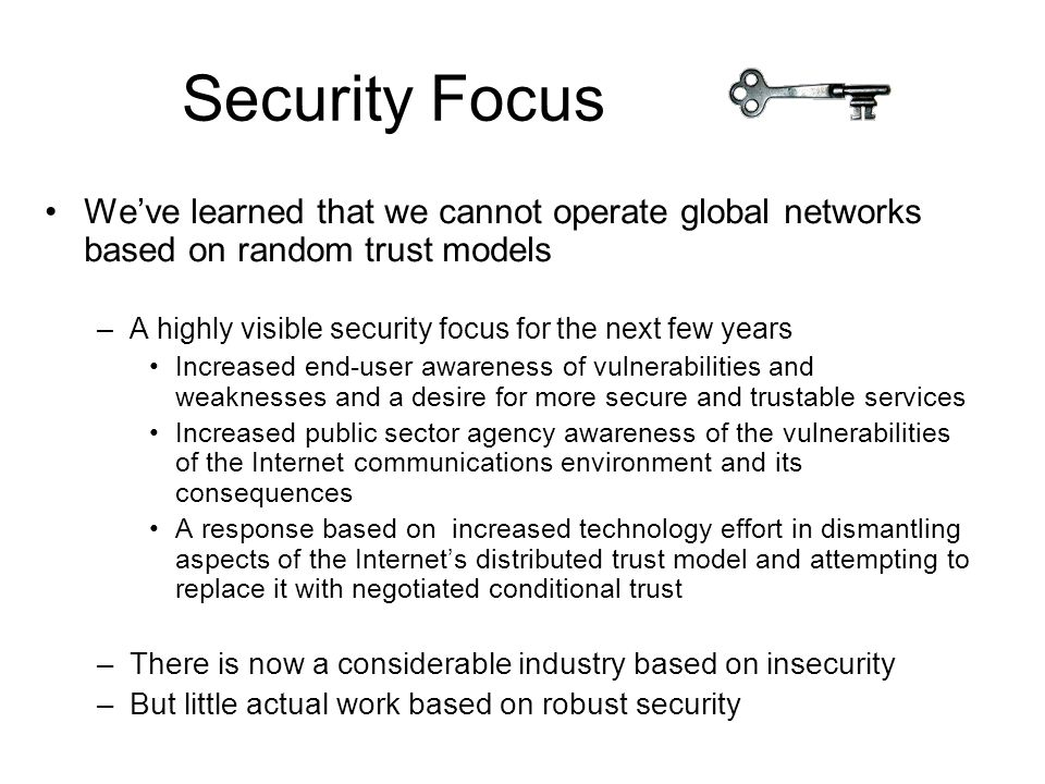 Security Focus We've learned that we cannot operate global networks based on random trust models –A highly visible security focus for the next few years Increased end-user awareness of vulnerabilities and weaknesses and a desire for more secure and trustable services Increased public sector agency awareness of the vulnerabilities of the Internet communications environment and its consequences A response based on increased technology effort in dismantling aspects of the Internet's distributed trust model and attempting to replace it with negotiated conditional trust –There is now a considerable industry based on insecurity –But little actual work based on robust security