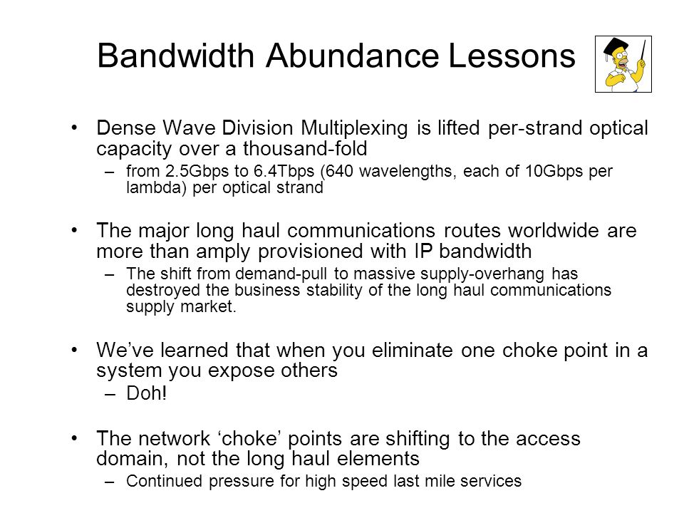 Bandwidth Abundance Lessons Dense Wave Division Multiplexing is lifted per-strand optical capacity over a thousand-fold –from 2.5Gbps to 6.4Tbps (640 wavelengths, each of 10Gbps per lambda) per optical strand The major long haul communications routes worldwide are more than amply provisioned with IP bandwidth –The shift from demand-pull to massive supply-overhang has destroyed the business stability of the long haul communications supply market.