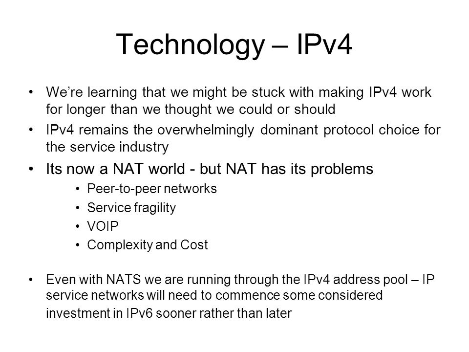 Technology – IPv4 We're learning that we might be stuck with making IPv4 work for longer than we thought we could or should IPv4 remains the overwhelmingly dominant protocol choice for the service industry Its now a NAT world - but NAT has its problems Peer-to-peer networks Service fragility VOIP Complexity and Cost Even with NATS we are running through the IPv4 address pool – IP service networks will need to commence some considered investment in IPv6 sooner rather than later