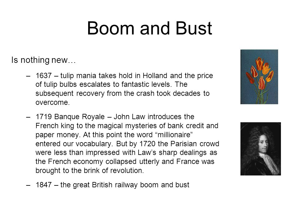 Boom and Bust Is nothing new… –1637 – tulip mania takes hold in Holland and the price of tulip bulbs escalates to fantastic levels.